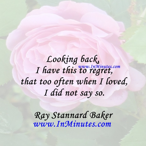 Looking back, I have this to regret, that too often when I loved, I did not say so.Ray Stannard Baker
