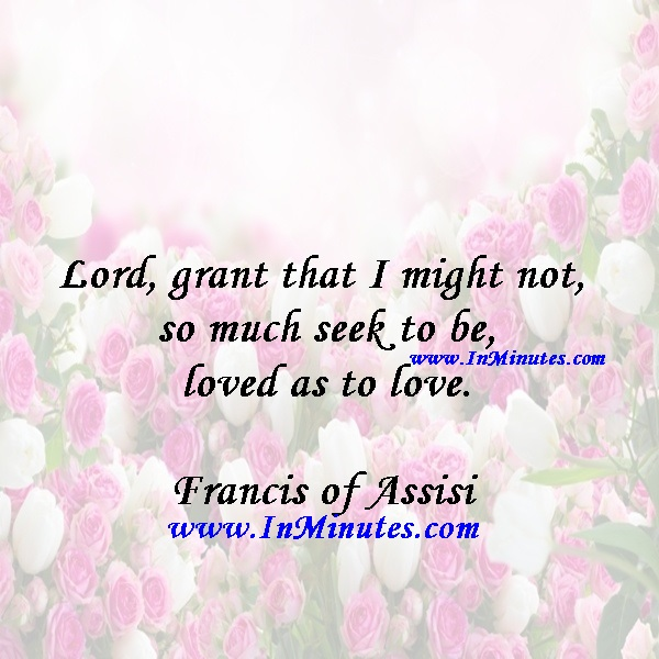 Lord, grant that I might not so much seek to be loved as to love.Francis of Assisi