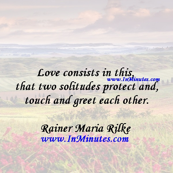 Love consists in this, that two solitudes protect and touch and greet each other.Rainer Maria Rilke