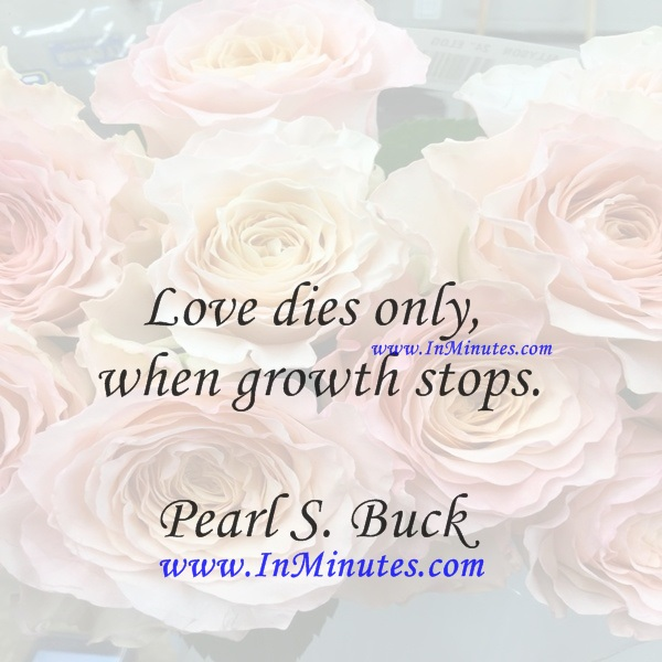 Love dies only when growth stops.Pearl S. Buck