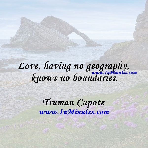 Love, having no geography, knows no boundaries.Truman Capote