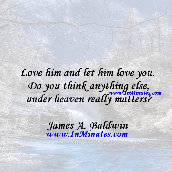 Love him and let him love you. Do you think anything else under heaven really mattersJames A. Baldwin