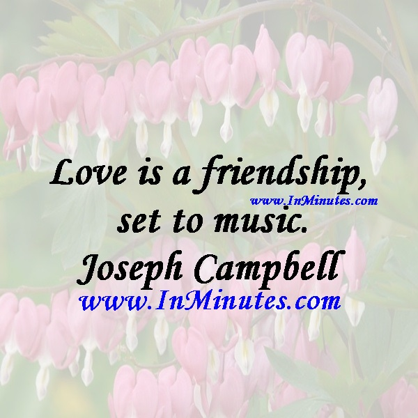 Love is a friendship set to music.Joseph Campbell
