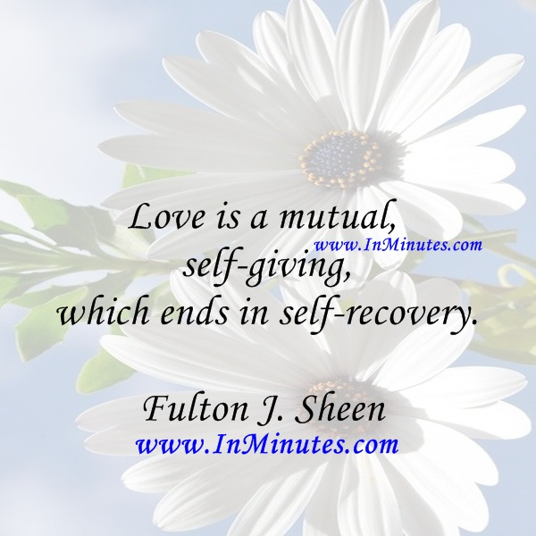 Love is a mutual self-giving which ends in self-recovery.Fulton J. Sheen