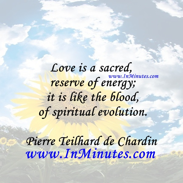 Love is a sacred reserve of energy; it is like the blood of spiritual evolution.Pierre Teilhard de Chardin