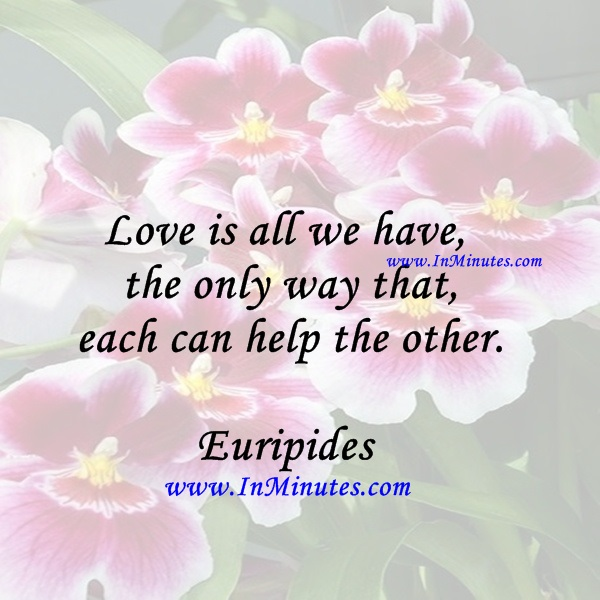 Love is all we have, the only way that each can help the other.Euripides
