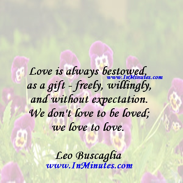 Love is always bestowed as a gift - freely, willingly and without expectation. We don't love to be loved; we love to love. Leo Buscaglia