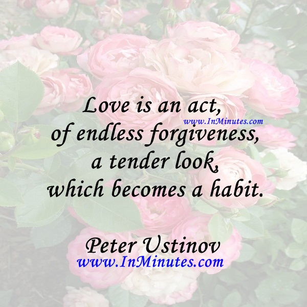 Love is an act of endless forgiveness, a tender look which becomes a habit.Peter Ustinov