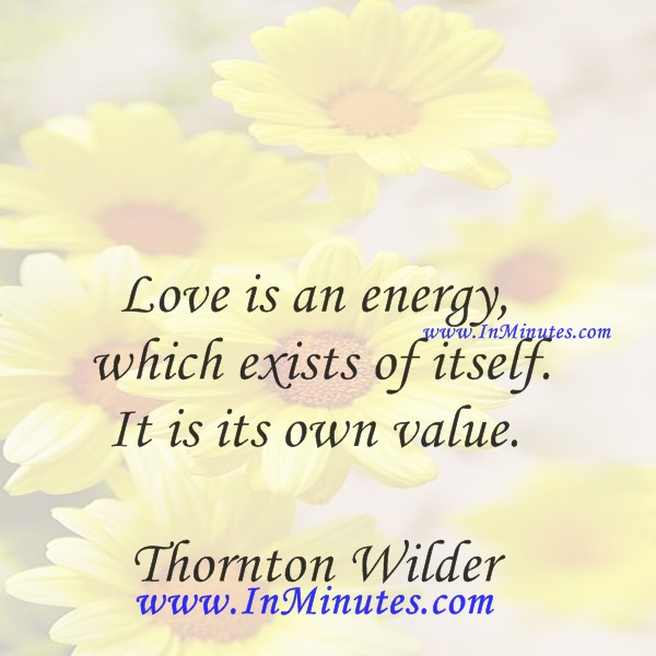 Love is an energy which exists of itself. It is its own value.Thornton Wilder