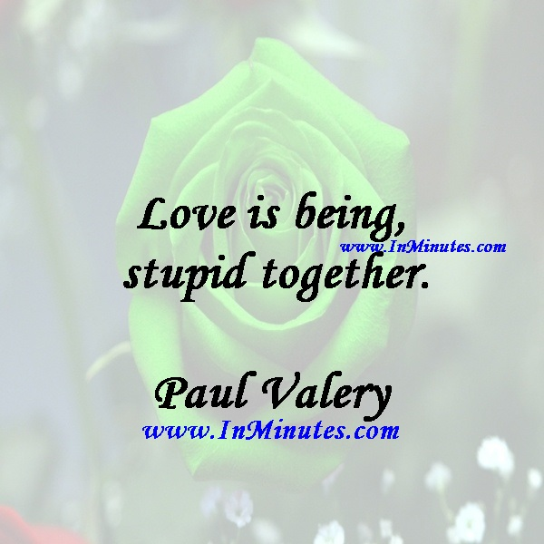 Love is being stupid together.Paul Valery