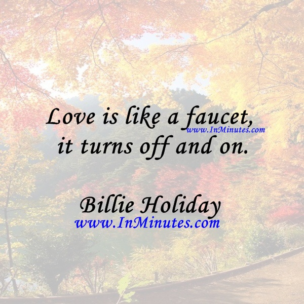 Love is like a faucet, it turns off and on.Billie Holiday