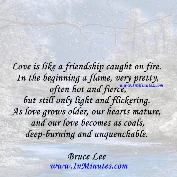 Love is like a friendship caught on fire. In the beginning a flame, very pretty, often hot and fierce, but still only light and flickering. As love grows older, our hearts mature and our love becomes as coals, deep-burning and unquenchable.Bruce Lee