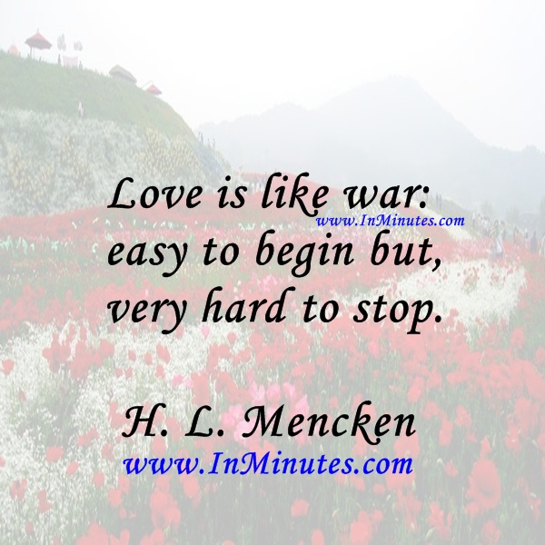 Love is like war easy to begin but very hard to stop.H. L. Mencken