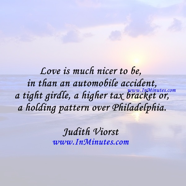 Love is much nicer to be in than an automobile accident, a tight girdle, a higher tax bracket or a holding pattern over Philadelphia.Judith Viorst