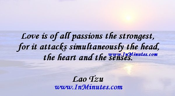 Love is of all passions the strongest, for it attacks simultaneously the head, the heart and the senses.Lao Tzu