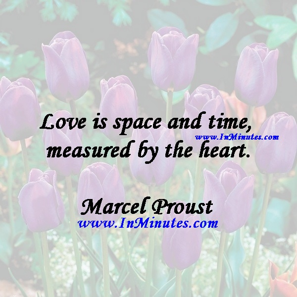 Love is space and time measured by the heart.Marcel Proust