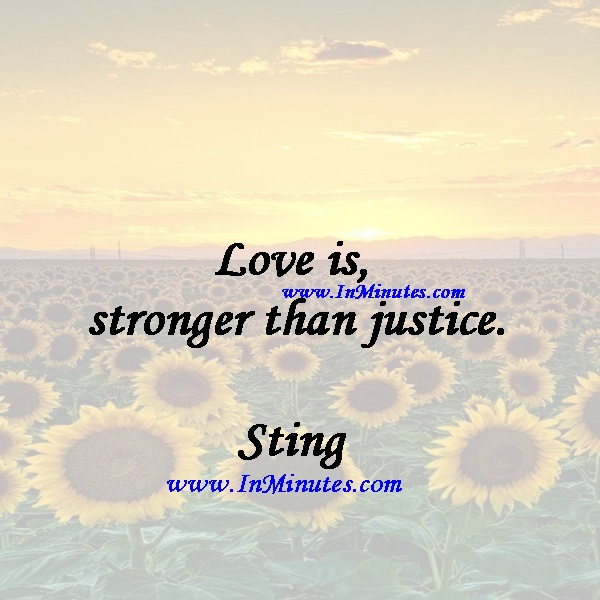 Love is stronger than justice.Sting