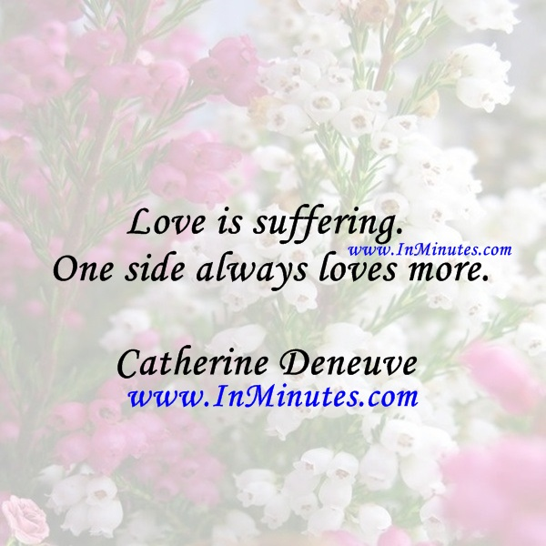 Love is suffering. One side always loves more.Catherine Deneuve