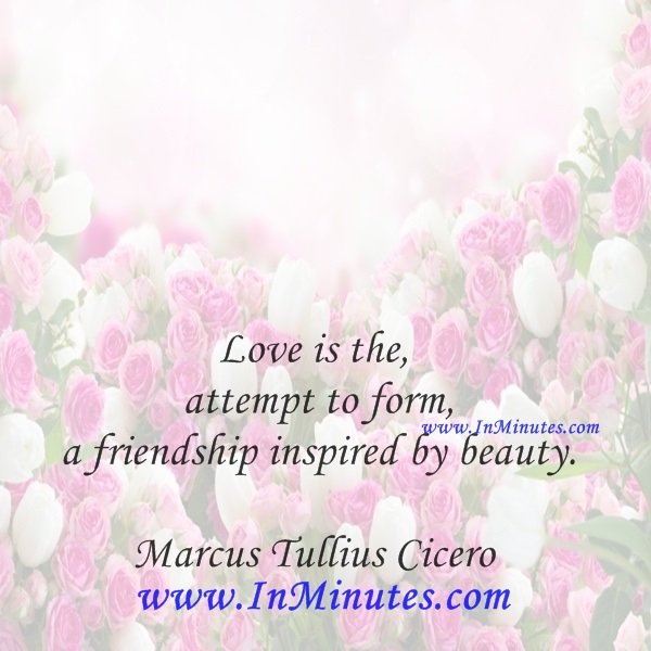 Love is the attempt to form a friendship inspired by beauty.Marcus Tullius Cicero