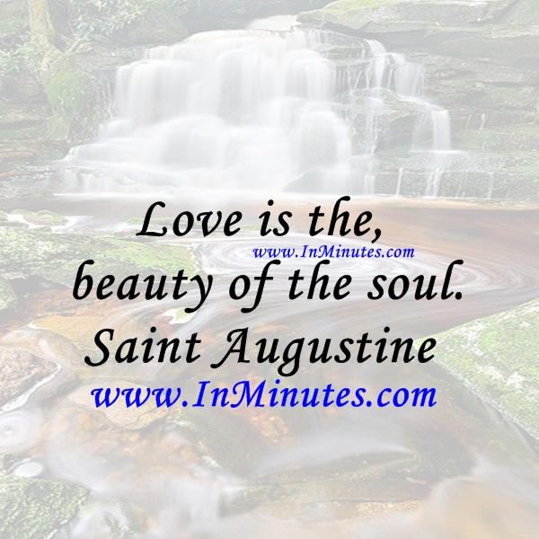 Love is the beauty of the soul.Saint Augustine