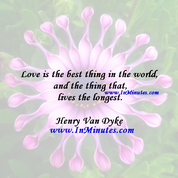 Love is the best thing in the world, and the thing that lives the longest.Henry Van Dyke
