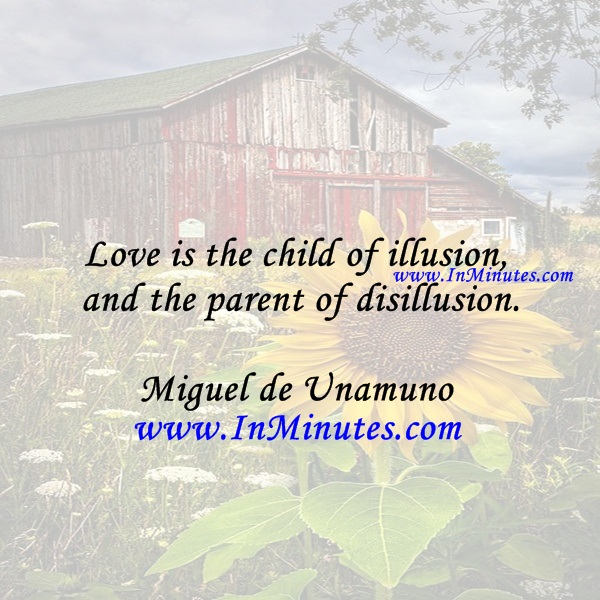 Love is the child of illusion and the parent of disillusion.Miguel de Unamuno