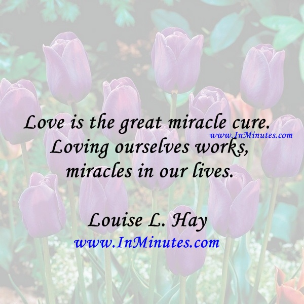 Love is the great miracle cure. Loving ourselves works miracles in our lives.Louise L. Hay