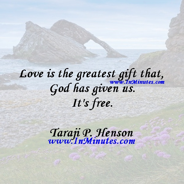 Love is the greatest gift that God has given us. It's free.Taraji P. Henson