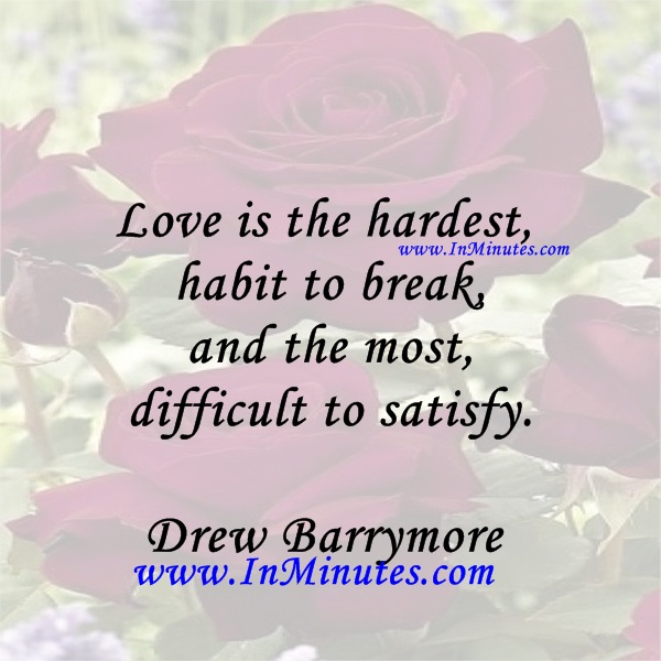 Love is the hardest habit to break, and the most difficult to satisfy.Drew Barrymore
