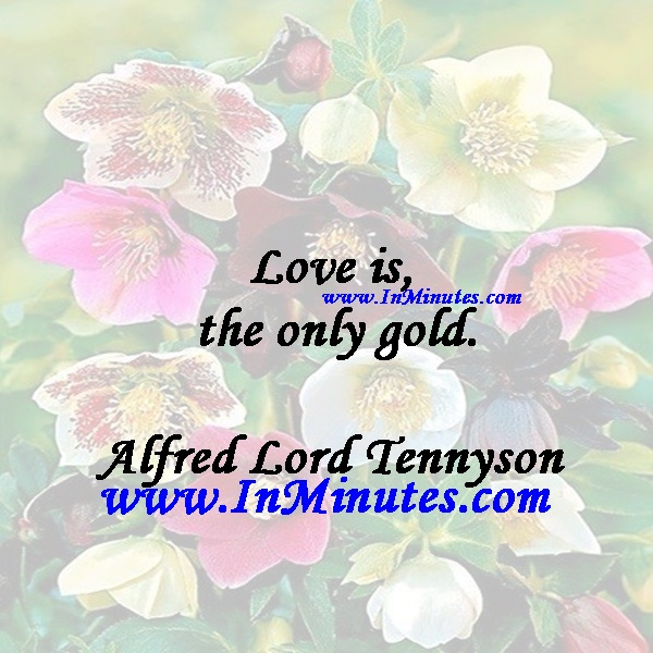 Love is the only gold.Alfred Lord Tennyson