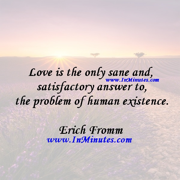 Love is the only sane and satisfactory answer to the problem of human existence.Erich Fromm