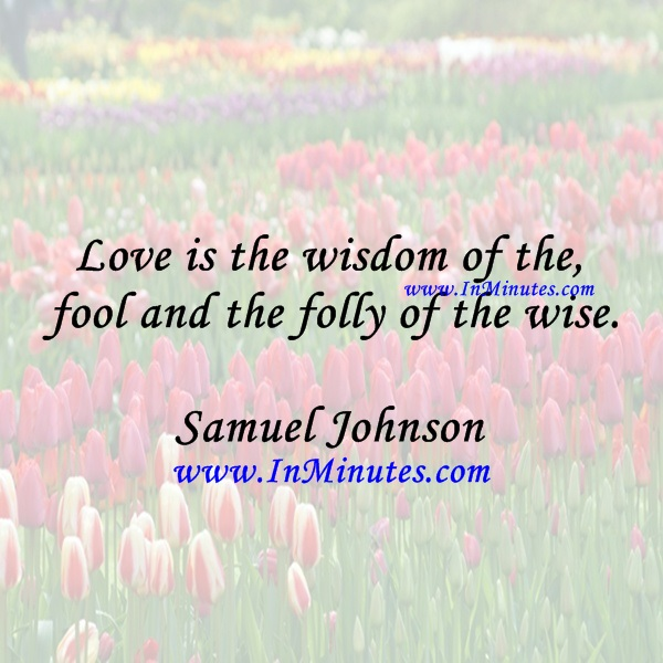 Love is the wisdom of the fool and the folly of the wise.Samuel Johnson