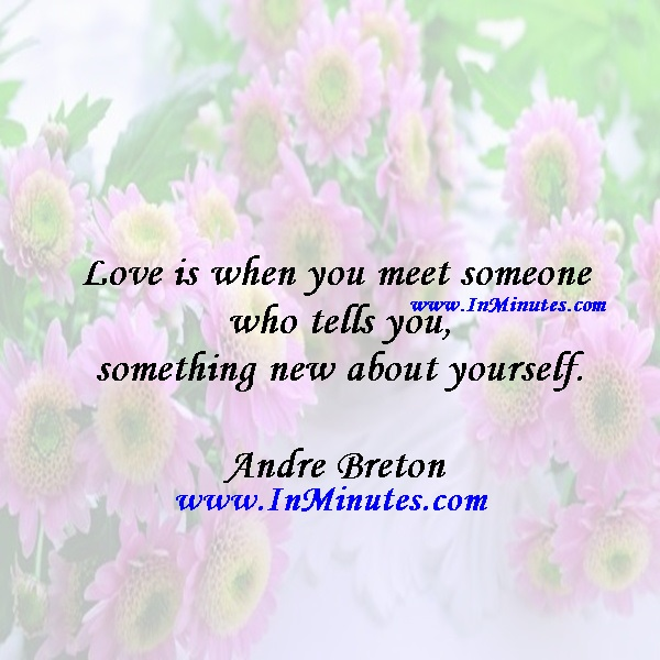 Love is when you meet someone who tells you something new about yourself.Andre Breton