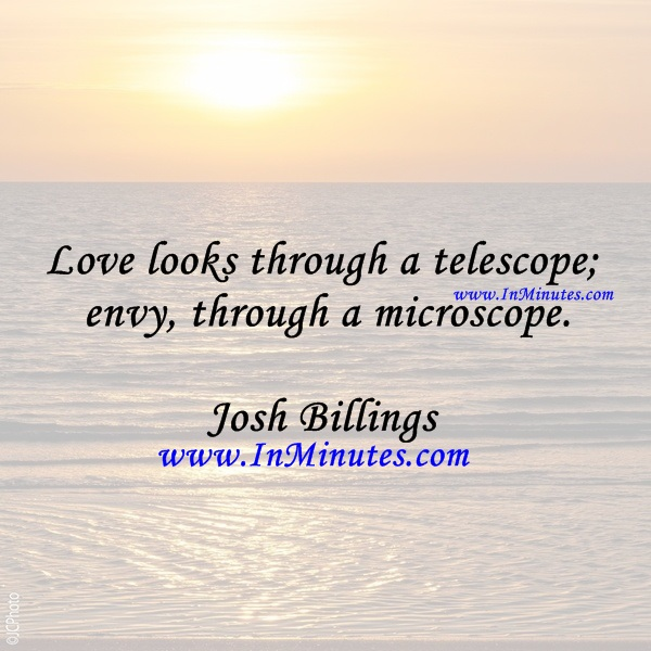 Love looks through a telescope; envy, through a microscope.Josh Billings