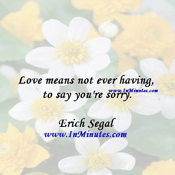 Love means not ever having to say you're sorry.Erich Segal