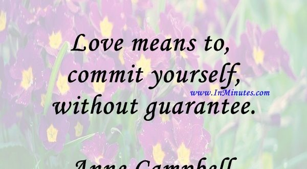 Love means to commit yourself without guarantee.Anne Campbell
