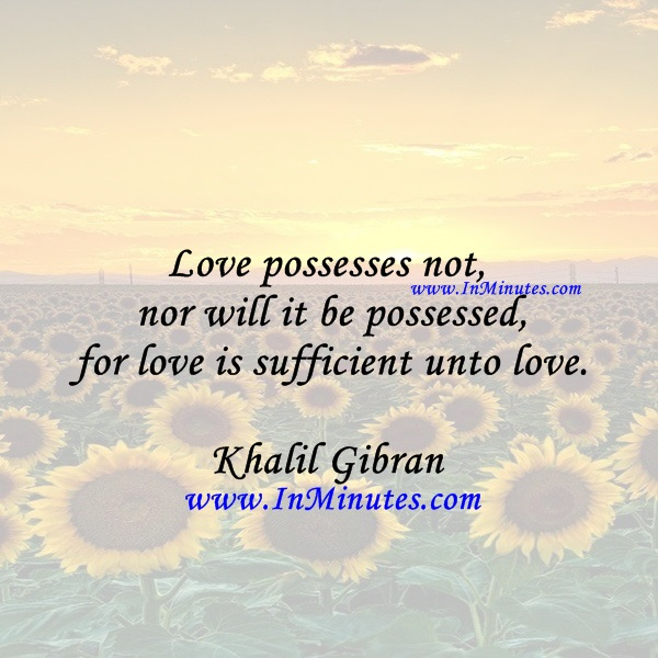 Love possesses not nor will it be possessed, for love is sufficient unto love.Khalil Gibran