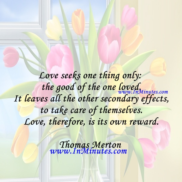 Love seeks one thing only the good of the one loved. It leaves all the other secondary effects to take care of themselves. Love, therefore, is its own reward.Thomas Merton