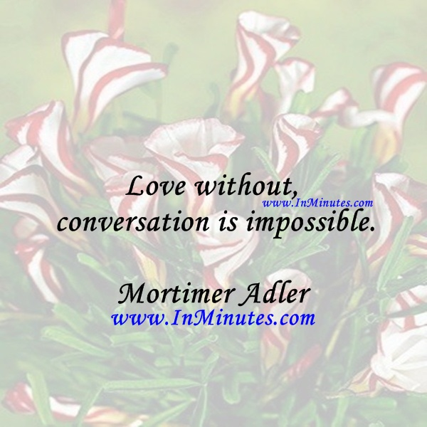 Love without conversation is impossible.Mortimer Adler