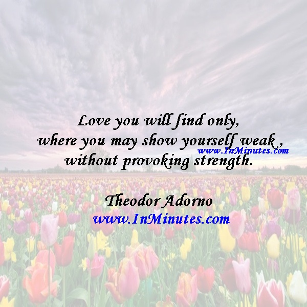 Love you will find only where you may show yourself weak without provoking strength.Theodor Adorno