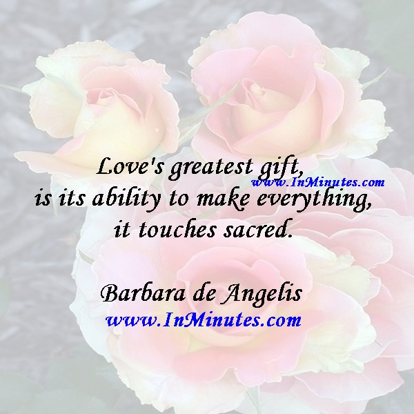 Love's greatest gift is its ability to make everything it touches sacred.Barbara de Angelis