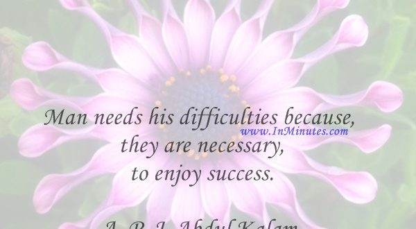 Man needs his difficulties because they are necessary to enjoy success.A. P. J. Abdul Kalam