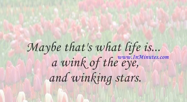 Maybe that's what life is... a wink of the eye and winking stars.Jack Kerouac