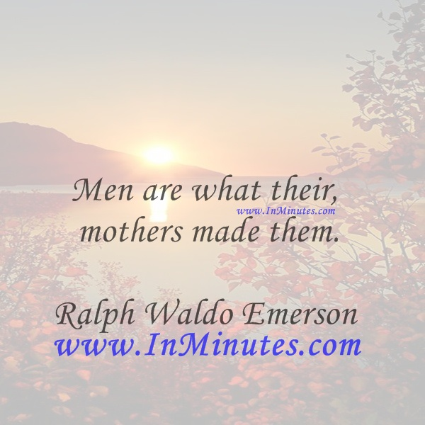 Men are what their mothers made them.Ralph Waldo Emerson