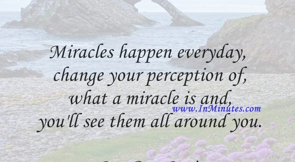 Miracles happen everyday, change your perception of what a miracle is and you'll see them all around you.Jon Bon Jovi