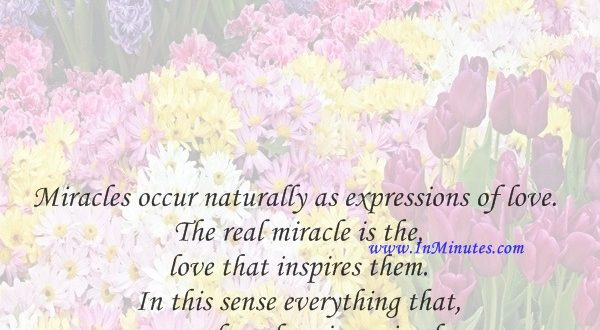 Miracles occur naturally as expressions of love. The real miracle is the love that inspires them. In this sense everything that comes from love is a miracle.Marianne Williamson