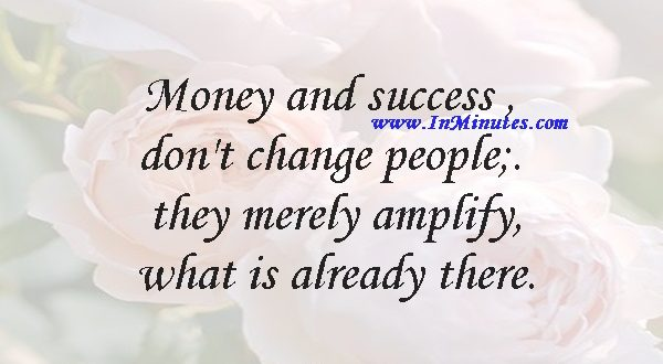 Money and success don't change people; they merely amplify what is already there.Will Smith
