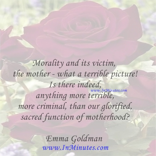 Morality and its victim, the mother - what a terrible picture! Is there indeed anything more terrible, more criminal, than our glorified sacred function of motherhoodEmma Goldman