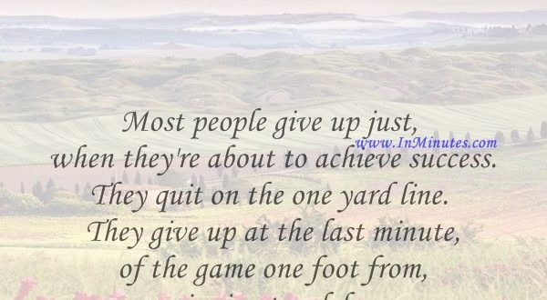 Most people give up just when they're about to achieve success. They quit on the one yard line. They give up at the last minute of the game one foot from a winning touchdown.Ross Perot