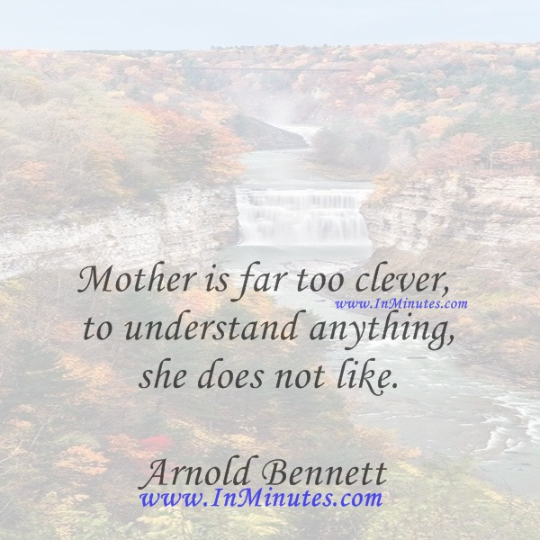 Mother is far too clever to understand anything she does not like.Arnold Bennett